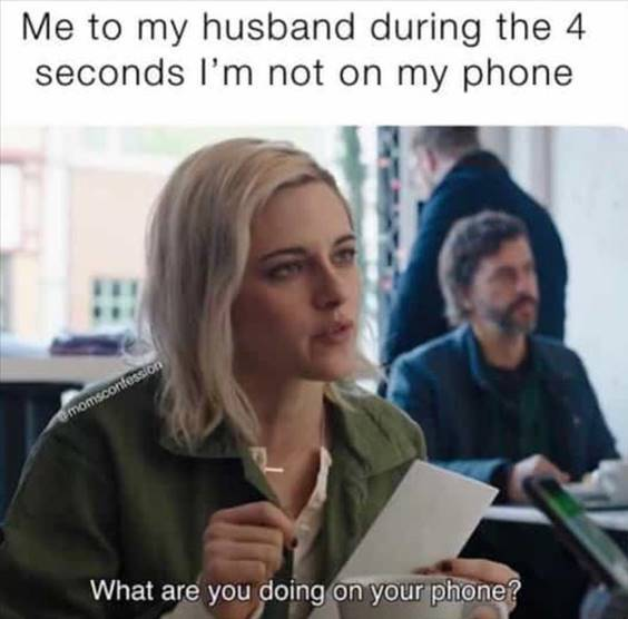 """Top 56 Hilarious Funny Memes Of All Time You Are Hilarious Meme """"Me to my husband during the 4 seconds I'm not on my phone what are you doing on your phone?"""""""