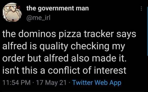 """Top 56 Hilarious Funny Memes Of All Time Funny Memes """"The dominos pizza tracker says Alfred is quality checking my order but Alfred also made it. Isn't this a conflict of interest"""" width="""