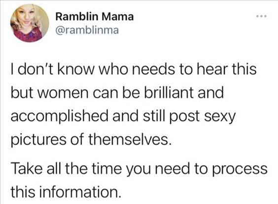 """Top 56 Hilarious Funny Memes Of All Time Silly Meme """"I don't know who needs to hear this but women can be brilliant and accomplished and still post sexy pictures of themselves. Take all the time you need to process this information."""" width="""
