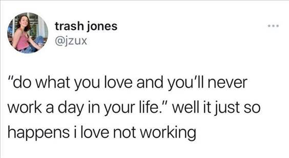 """Top 56 Hilarious Funny Memes Of All Time Meme Images """" """"Do what you love and you'll never work a day in your life."""" Well it just so happens I love not working"""""""