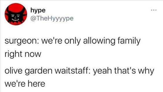 """Top 56 Hilarious Funny Memes Of All Time Funny Pinterest Memes """"Surgeon: We're only allowing family right now olive garden waitstaff: Yeah that's why we're here"""" width="""