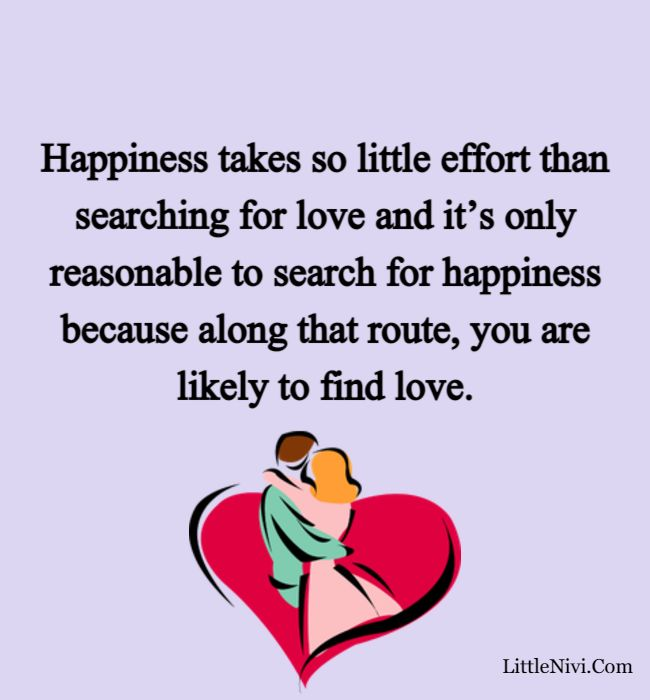 love happiness quotes - Happiness takes so little effort than searching for love and it's only reasonable to search for happiness because along that route, you are likely to find love.